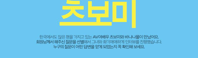 츠보미 한국에서도 많은 팬을 가지고 있는 AV여배우 츠보미와 바나나몰이 만났어요. 회원님께서 해주신 질문을 선별해서 그녀와 화기애애하게 인터뷰를 진행했습니다. 누구의 질문이 어떤 답변을 얻게 되었는지 꼭 확인해 보세요.