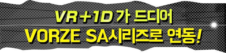 VR + 1D가 드디어 VORZE SA시리즈로 연동!